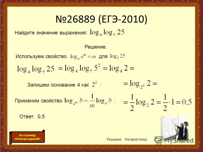 26889 (ЕГЭ-2010) Используем свойство для Решение Роговой Анны Запишем основание 4 как : Применим свойство : Ответ: 0,5 На страницу «Номера заданий» Найдите значение выражения: Решение.