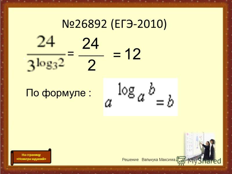 26892 (ЕГЭ-2010) = _____ 24 2 = 12 По формуле : Решение Вальчука Максима На страницу «Номера заданий»