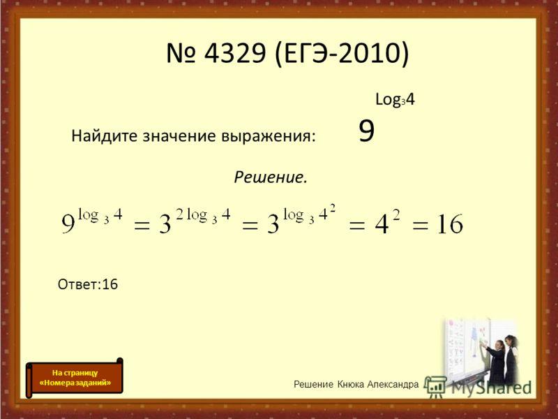Log 3 4 Найдите значение выражения: 9 Решение. Ответ:16 Решение Кнюка Александра 4329 (ЕГЭ-2010) На страницу «Номера заданий»