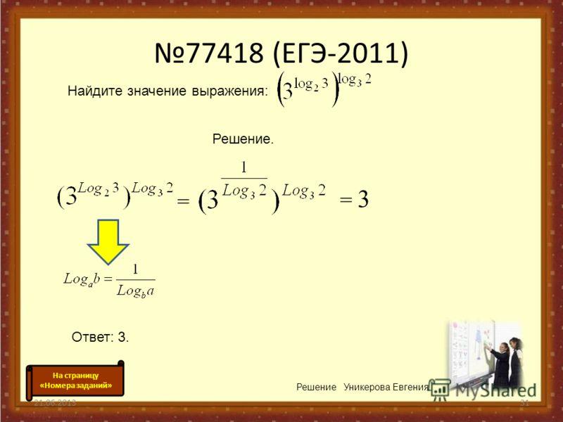 77418 (ЕГЭ-2011) 21.06.201331 Решение Уникерова Евгения = = 3 На страницу «Номера заданий» Найдите значение выражения: Решение. Ответ: 3.