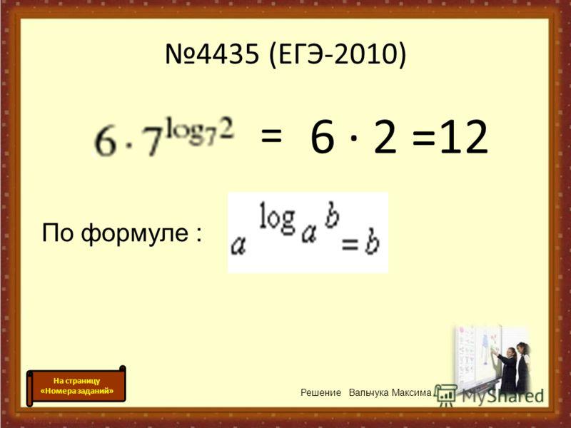 4435 (ЕГЭ-2010) 6 · 2 =12 = По формуле : Решение Вальчука Максима На страницу «Номера заданий»
