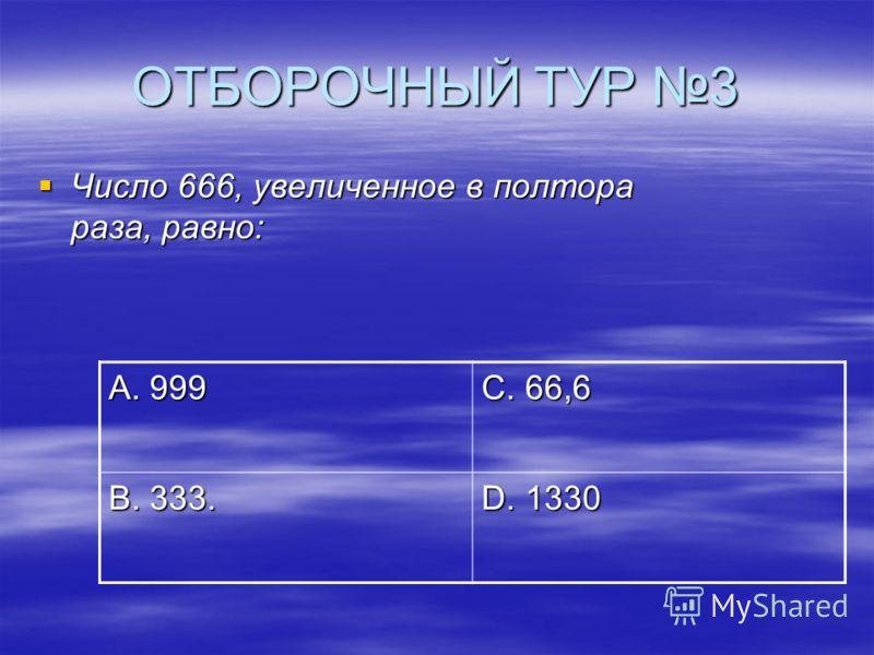 ОТБОРОЧНЫЙ ТУР 3 Число 666, увеличенное в полтора раза, равно: Число 666, увеличенное в полтора раза, равно: А. 999 С. 66,6 В. 333. D. 1330