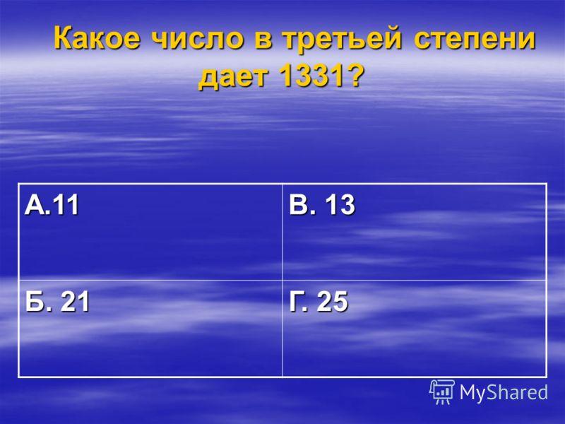 Какое число в третьей степени дает 1331? Какое число в третьей степени дает 1331? А.11 В. 13 Б. 21 Г. 25