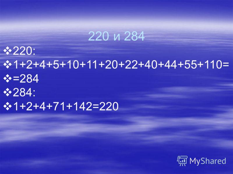 220 и 284 220: 1+2+4+5+10+11+20+22+40+44+55+110= =284 284: 1+2+4+71+142=220