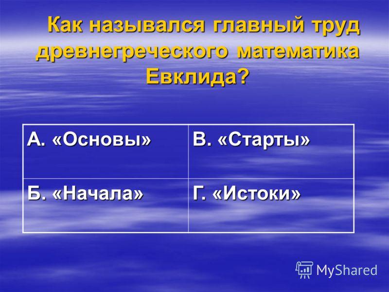 Как назывался главный труд древнегреческого математика Евклида? Как назывался главный труд древнегреческого математика Евклида? А. «Основы» В. «Старты» Б. «Начала» Г. «Истоки»