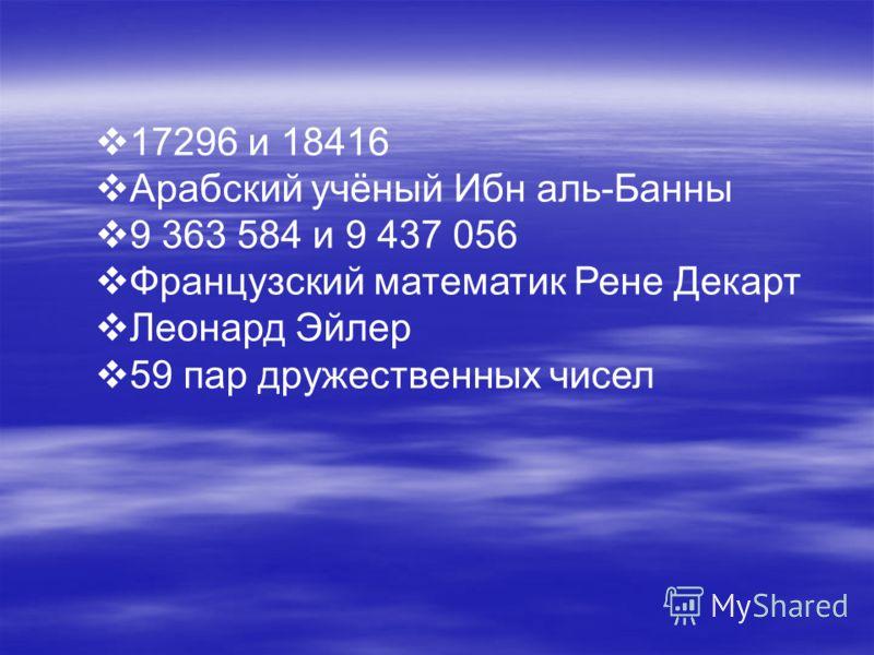17296 и 18416 Арабский учёный Ибн аль-Банны 9 363 584 и 9 437 056 Французский математик Рене Декарт Леонард Эйлер 59 пар дружественных чисел