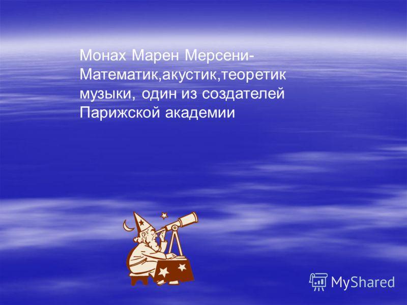 Монах Марен Мерсени- Математик,акустик,теоретик музыки, один из создателей Парижской академии