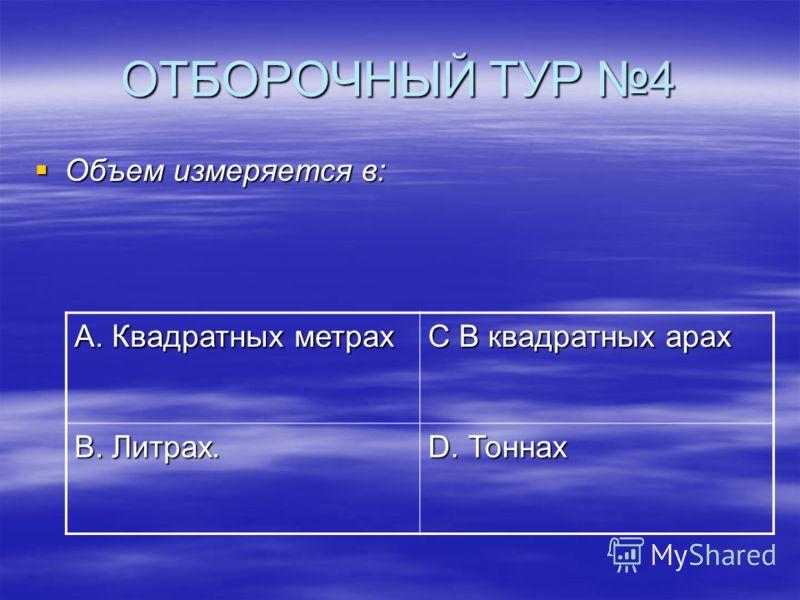 ОТБОРОЧНЫЙ ТУР 4 Объем измеряется в: Объем измеряется в: А. Квадратных метрах С В квадратных арах В. Литрах. D. Тоннах