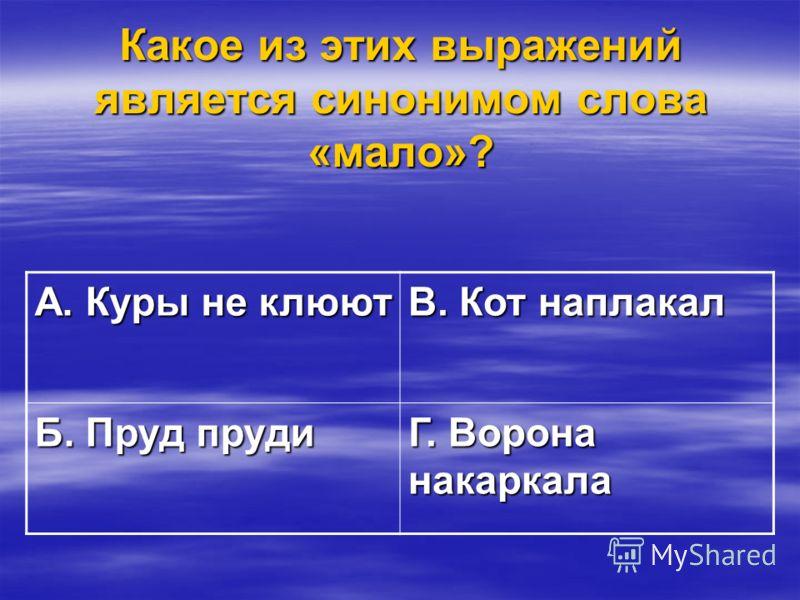 Какое из этих выражений является синонимом слова «мало»? А. Куры не клюют В. Кот наплакал Б. Пруд пруди Г. Ворона накаркала