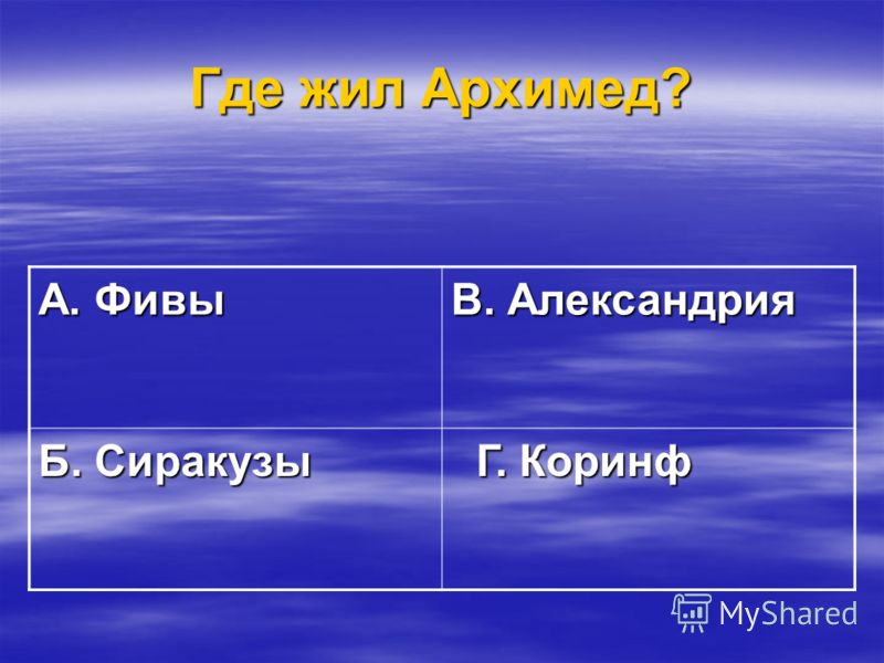 Где жил Архимед? А. Фивы В. Александрия Б. Сиракузы Г. Коринф Г. Коринф