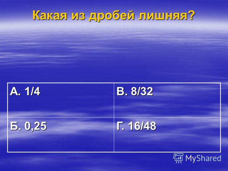 Какая из дробей лишняя? А. 1/4 В. 8/32 Б. 0,25 Г. 16/48