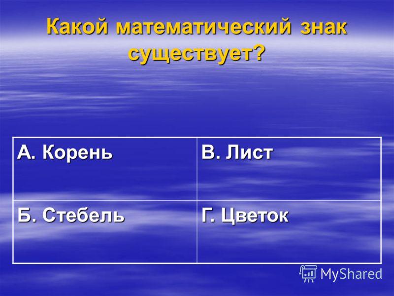 Какой математический знак существует? А. Корень В. Лист Б. Стебель Г. Цветок