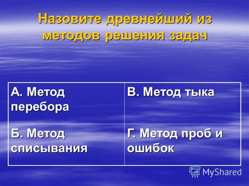 Назовите древнейший из методов решения задач А. Метод перебора В. Метод тыка Б. Метод списывания Г. Метод проб и ошибок