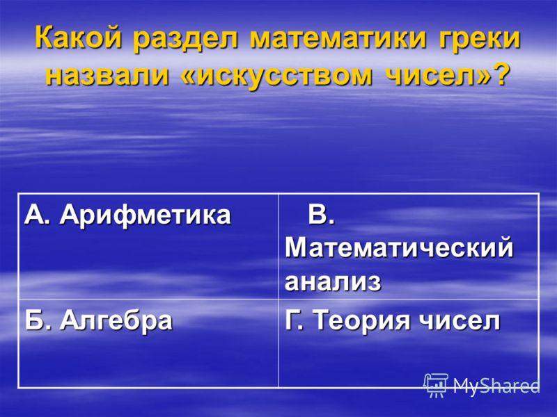 Какой раздел математики греки назвали «искусством чисел»? А. Арифметика В. Математический анализ В. Математический анализ Б. Алгебра Г. Теория чисел