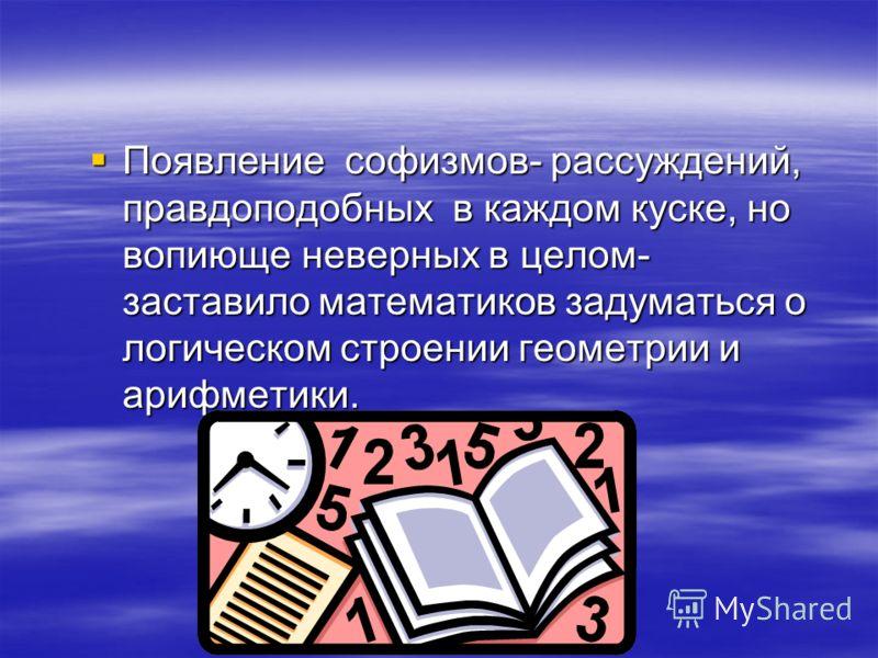 Появление софизмов- рассуждений, правдоподобных в каждом куске, но вопиюще неверных в целом- заставило математиков задуматься о логическом строении геометрии и арифметики. Появление софизмов- рассуждений, правдоподобных в каждом куске, но вопиюще нев