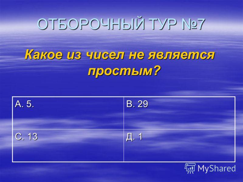 ОТБОРОЧНЫЙ ТУР 7 Какое из чисел не является простым? А. 5. В. 29 С. 13 Д. 1