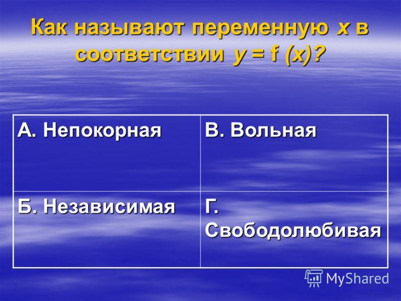 Как называют переменную х в соответствии у = f (х)? А. Непокорная В. Вольная Б. Независимая Г. Свободолюбивая
