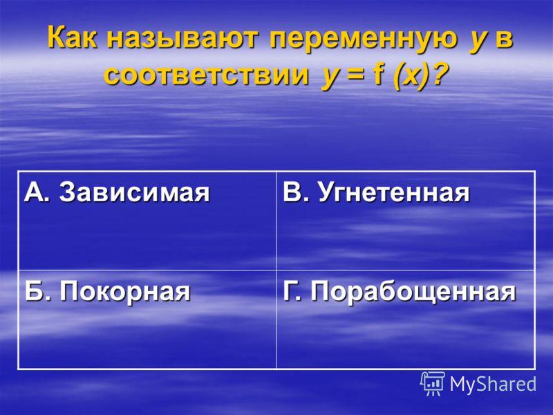 Как называют переменную у в соответствии у = f (х)? Как называют переменную у в соответствии у = f (х)? А. Зависимая В. Угнетенная Б. Покорная Г. Порабощенная