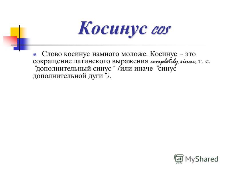 Косинус cos Слово косинус намного моложе. Косинус – это сокращение латинского выражения completely sinus, т. е. дополнительный синус ( или иначе синус дополнительной дуги ).