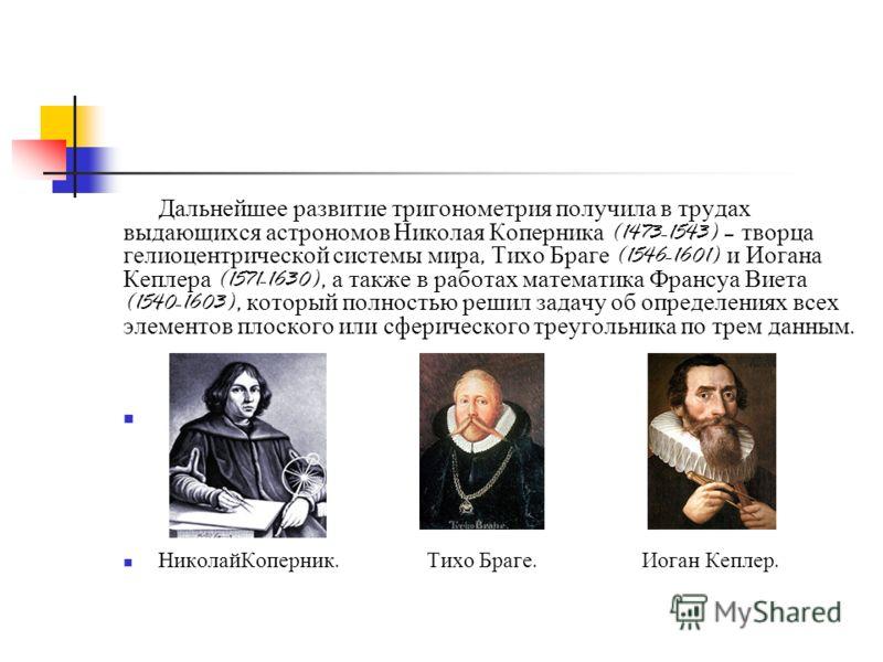 Дальнейшее развитие тригонометрия получила в трудах выдающихся астрономов Николая Коперника (1473-1543) – творца гелиоцентрической системы мира, Тихо Браге (1546-1601) и Иогана Кеплера (1571-1630), а также в работах математика Франсуа Виета (1540-160