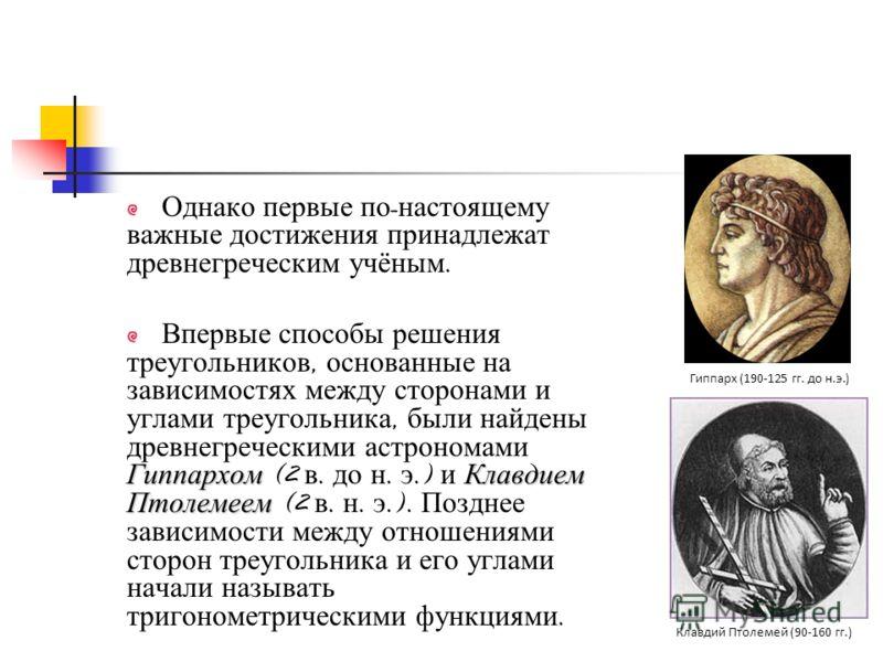 Однако первые по - настоящему важные достижения принадлежат древнегреческим учёным. ГиппархомКлавдием Птолемеем Впервые способы решения треугольников, основанные на зависимостях между сторонами и углами треугольника, были найдены древнегреческими аст