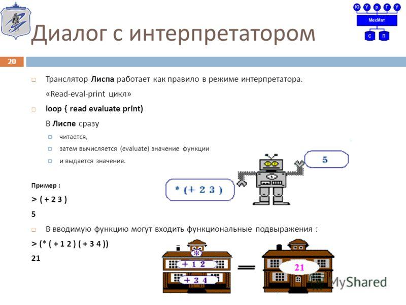 Диалог с интерпретатором Транслятор Лиспа работает как правило в режиме интерпретатора. «Read-eval-print цикл » loop { read evaluate print) В Лиспе сразу читается, затем вычисляется (evaluate) значение функции и выдается значение. Пример : > ( + 2 3