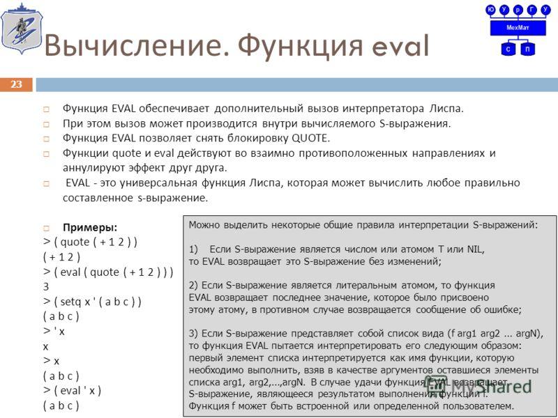 Вычисление. Функция eval Функция EVAL обеспечивает дополнительный вызов интерпретатора Лиспа. При этом вызов может производится внутри вычисляемого S- выражения. Функция EVAL позволяет снять блокировку QUOTE. Функции quote и eval действуют во взаимно