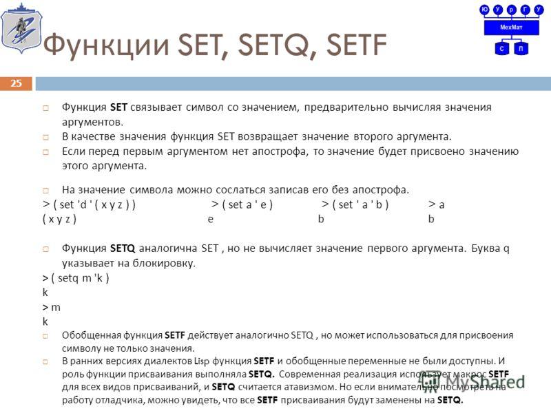 Функции SET, SETQ, SETF Функция SET c вязывает символ со значением, предварительно вычисляя значения аргументов. В качестве значения функция SET возвращает значение второго аргумента. Если перед первым аргументом нет апострофа, то значение будет прис