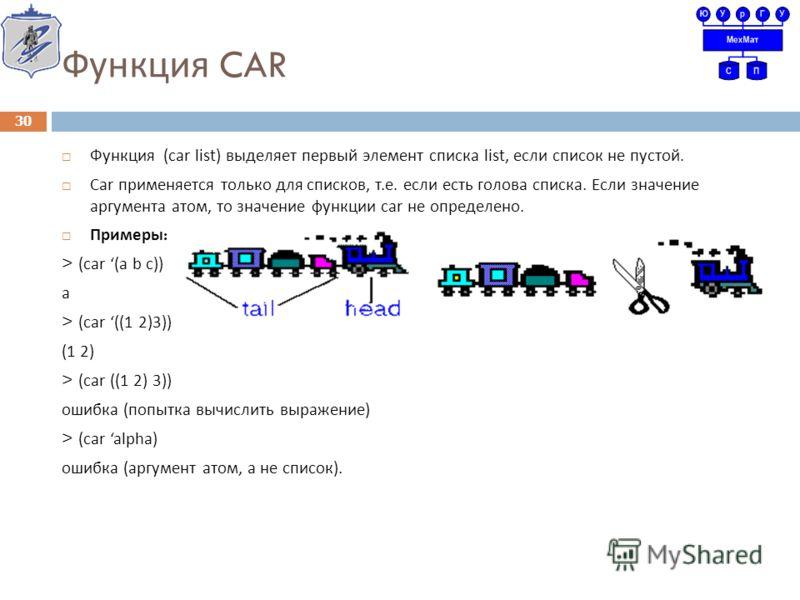Функция CAR Функция (car list) выделяет первый элемент списка list, если список не пустой. С ar применяется только для списков, т. е. если есть голова списка. Если значение аргумента атом, то значение функции car не определено. Примеры : > (car (a b