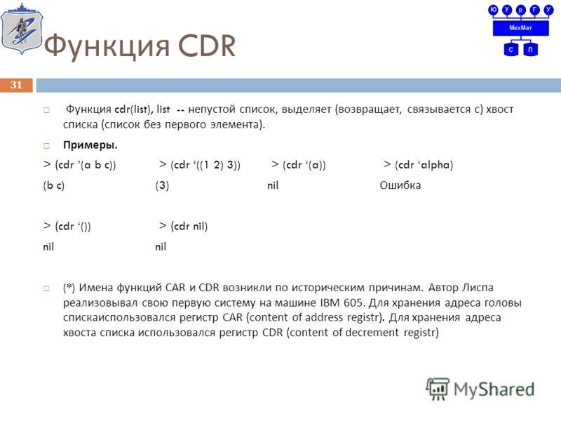 Функция CDR Функция cdr(list), list -- непустой список, выделяет ( возвращает, связывается с ) хвост списка ( список без первого элемента ). Примеры. > (cdr (a b c)) > (cdr ((1 2) 3)) > (cdr (a)) > (cdr alpha) (b c)(3)nil Ошибка > (cdr ()) > (cdr nil