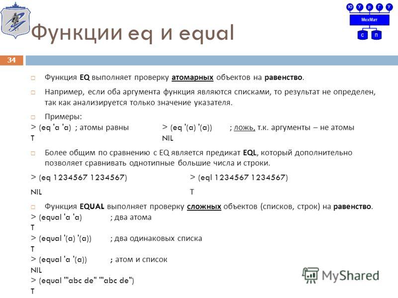 Функции eq и equal Функция EQ выполняет проверку атомарных объектов на равенство. Например, если оба аргумента функция являются списками, то результат не определен, так как анализируется только значение указателя. Примеры : > (eq 'a 'a) ; атомы равны