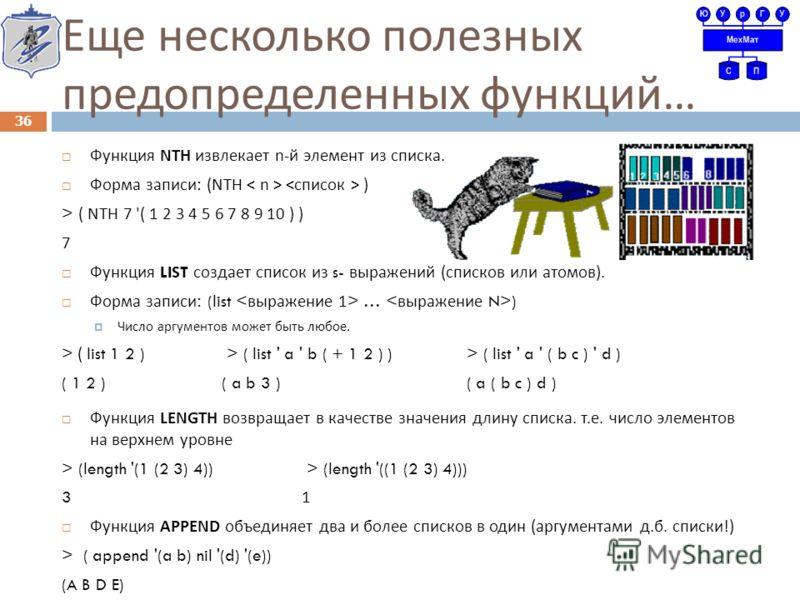 Еще несколько полезных предопределенных функций … Функция NTH извлекает n- й элемент из списка. Форма записи : (NTH ) > ( NTH 7 '( 1 2 3 4 5 6 7 8 9 10 ) ) 7 Функция LIST создает список из s- выражений ( списков или атомов ). Форма записи : (list … )