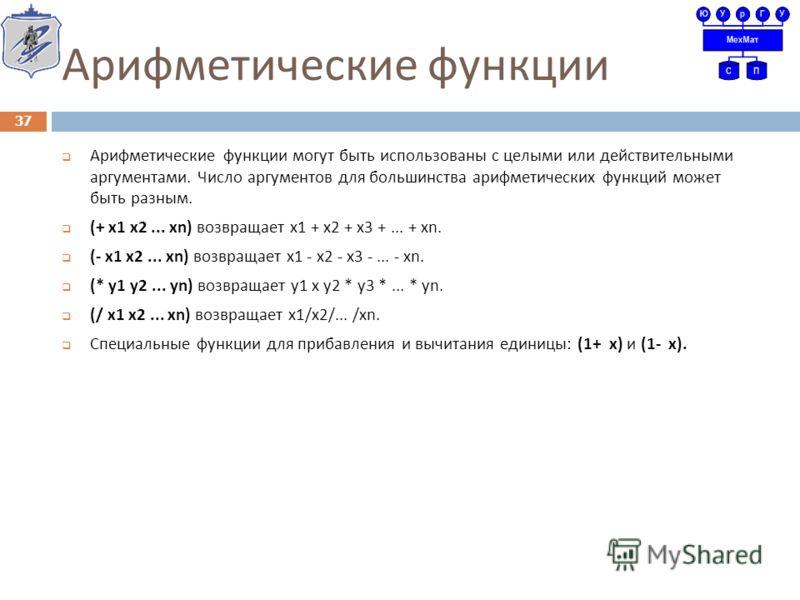Арифметические функции Арифметические функции могут быть использованы с целыми или действительными аргументами. Число аргументов для большинства арифметических функций может быть разным. (+ x1 x2... xn) возвращает x1 + x2 + x3 +... + xn. (- x1 x2...