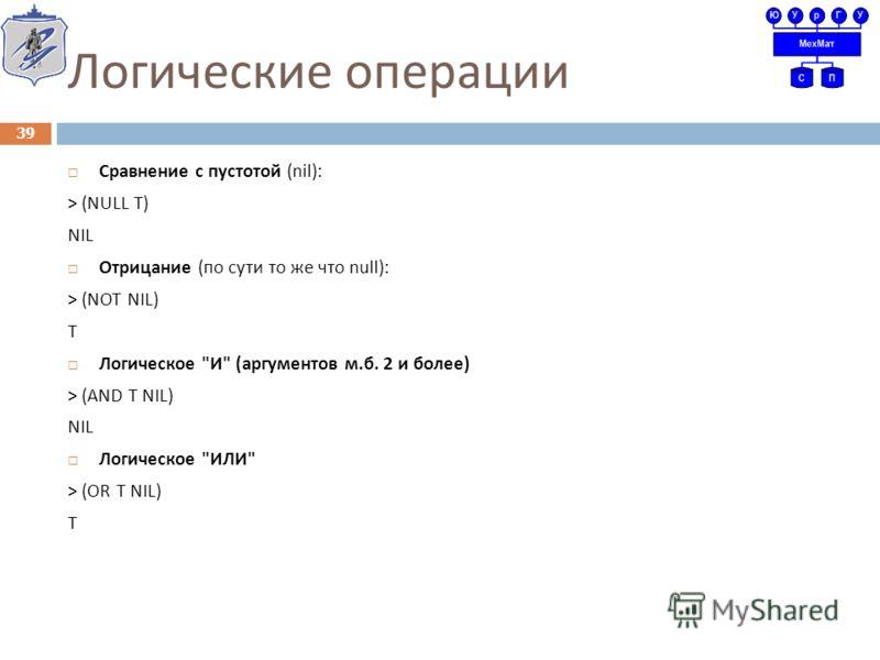 Логические операции Сравнение с пустотой (nil): > (NULL T) NIL Отрицание ( по сути то же что null): > (NOT NIL) T Логическое  И  ( аргументов м. б. 2 и более ) > (AND T NIL) NIL Логическое  ИЛИ  > (OR T NIL) T 39