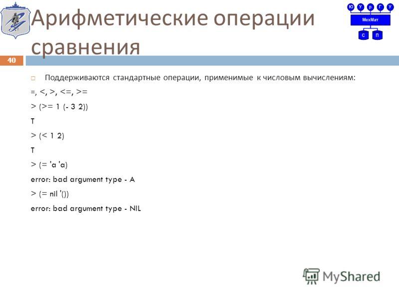Арифметические операции сравнения Поддерживаются стандартные операции, применимые к числовым вычислениям : =,, = > (>= 1 (- 3 2)) T > (< 1 2) T > (= 'a 'a) error: bad argument type - A > (= nil '()) error: bad argument type - NIL 40