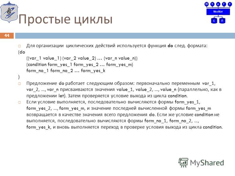 Простые циклы Для организации циклических действий используется функция do след. формата : (do ((var_1 value_1) (var_2 value_2) … (var_n value_n)) (condition form_yes_1 form_yes_2 … form_yes_m) form_no_1 form_no_2 … form_yes_k ) Предложение do работа