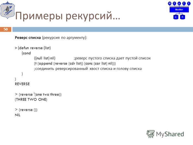 Примеры рекурсий … Реверс списка ( рекурсия по аргументу ): > (defun reverse (list) (cond ((null list) nil) ; реверс пустого списка дает пустой список (t (append (reverse (cdr list)) (cons (car list) nil))) ; соединить реверсированный хвост списка и
