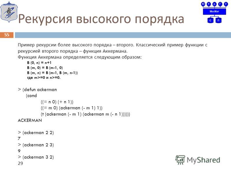 Рекурсия высокого порядка Пример рекурсии более высокого порядка – второго. Классический пример функции с рекурсией второго порядка – функция Аккермана. Функция Аккермана определяется следующим образом : B (0, n) = n+1 B (m, 0) = B (m-1, 0) B (m, n)