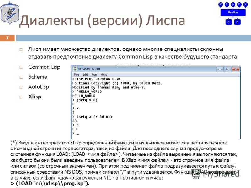 Диалекты ( версии ) Лиспа Лисп имеет множество диалектов, однако многие специалисты склонны отдавать предпочтение диалекту Common Lisp в качестве будущего стандарта Common Lisp Scheme AutoLisp Xlisp 7 (*) Ввод в интерпретатор XLisp определений функци