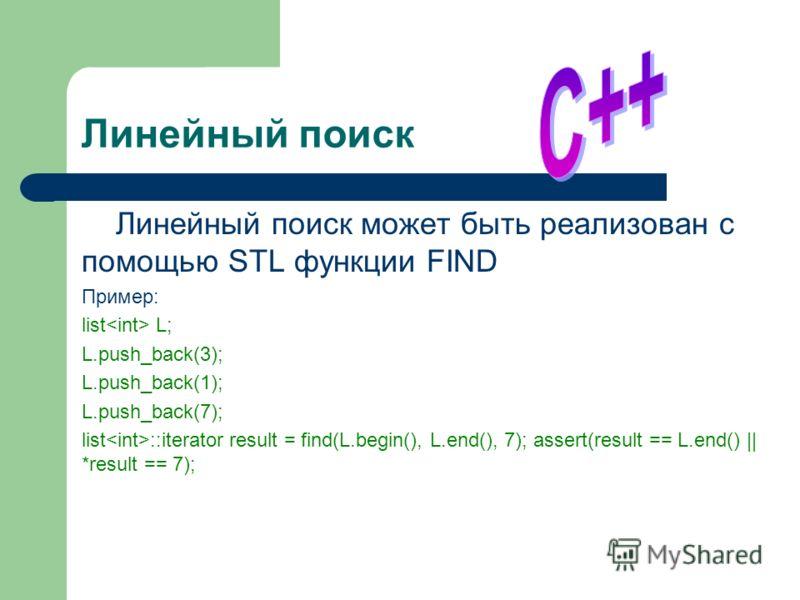Линейный поиск Линейный поиск может быть реализован с помощью STL функции FIND Пример: list L; L.push_back(3); L.push_back(1); L.push_back(7); list ::iterator result = find(L.begin(), L.end(), 7); assert(result == L.end() || *result == 7);