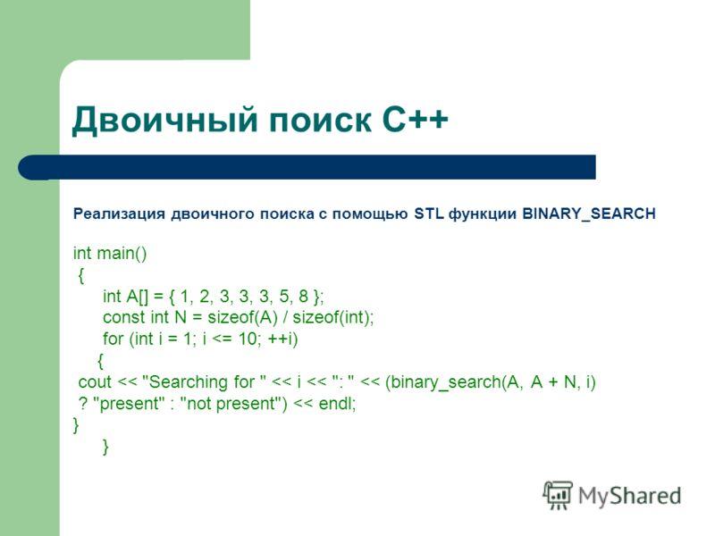 Двоичный поиск С++ Реализация двоичного поиска с помощью STL функции BINARY_SEARCH int main() { int A[] = { 1, 2, 3, 3, 3, 5, 8 }; const int N = sizeof(A) / sizeof(int); for (int i = 1; i