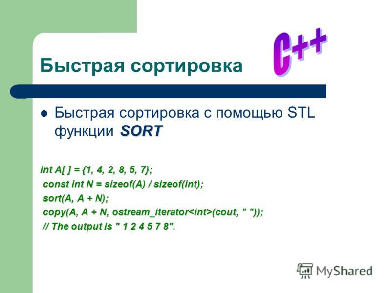 Быстрая сортировка SORT Быстрая сортировка с помощью STL функции SORT int A[ ] = {1, 4, 2, 8, 5, 7}; const int N = sizeof(A) / sizeof(int); const int N = sizeof(A) / sizeof(int); sort(A, A + N); sort(A, A + N); copy(A, A + N, ostream_iterator (cout,