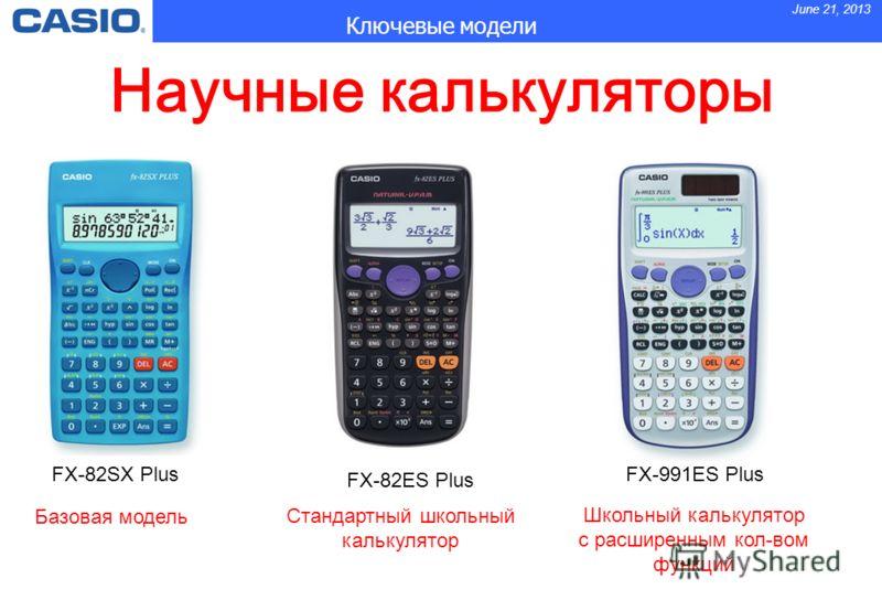 June 21, 2013 Ключевые модели FX-82SX PlusFX-991ES Plus FX-82ES Plus Базовая модель Стандартный школьный калькулятор Школьный калькулятор с расширенным кол-вом функций Научные калькуляторы