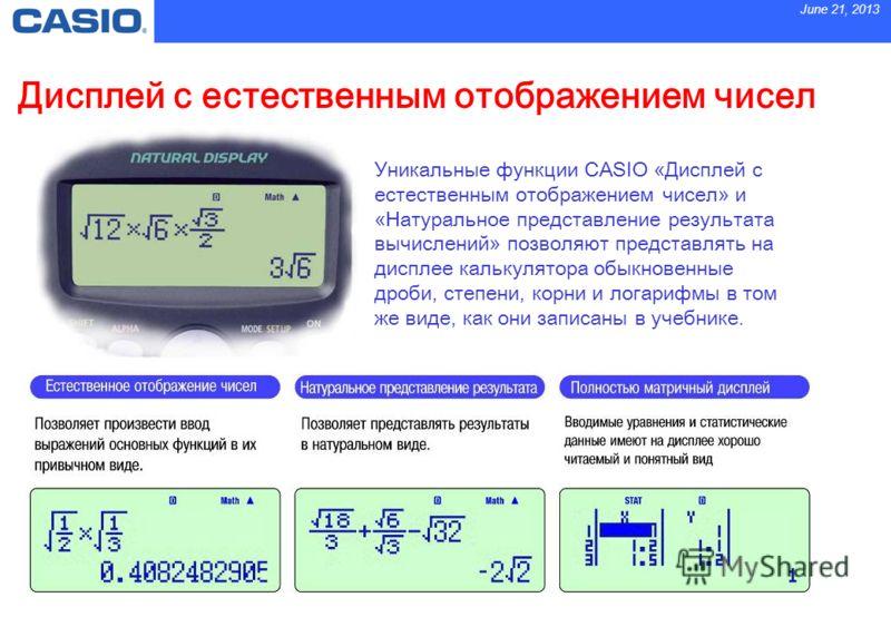 June 21, 2013 Дисплей с естественным отображением чисел Уникальные функции CASIO «Дисплей с естественным отображением чисел» и «Натуральное представление результата вычислений» позволяют представлять на дисплее калькулятора обыкновенные дроби, степен