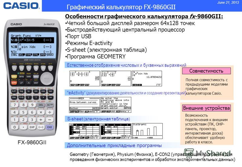 June 21, 2013 Особенности графического калькулятора fx-9860GII: Четкий большой дисплей размером 64x128 точек Быстродействующий центральный процессор Порт USB Режимы E-activity S-sheet (электронная таблица) Программа GEOMETRY Совместимость Естественно