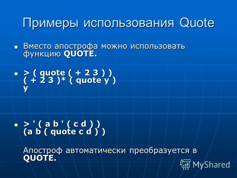 Примеры использования Quote Вместо апострофа можно использовать функцию QUOTE. Вместо апострофа можно использовать функцию QUOTE. > ( quote ( + 2 3 ) ) ( + 2 3 )* ( quote y ) y > ( quote ( + 2 3 ) ) ( + 2 3 )* ( quote y ) y > ' ( a b ' ( c d ) ) (a b