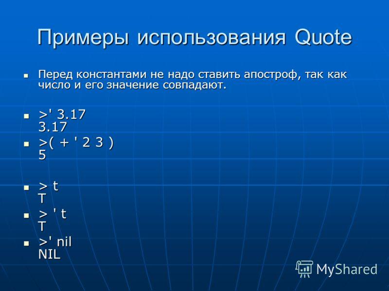 Примеры использования Quote Перед константами не надо ставить апостроф, так как число и его значение совпадают. Перед константами не надо ставить апостроф, так как число и его значение совпадают. >' 3.17 3.17 >' 3.17 3.17 >( + ' 2 3 ) 5 >( + ' 2 3 )
