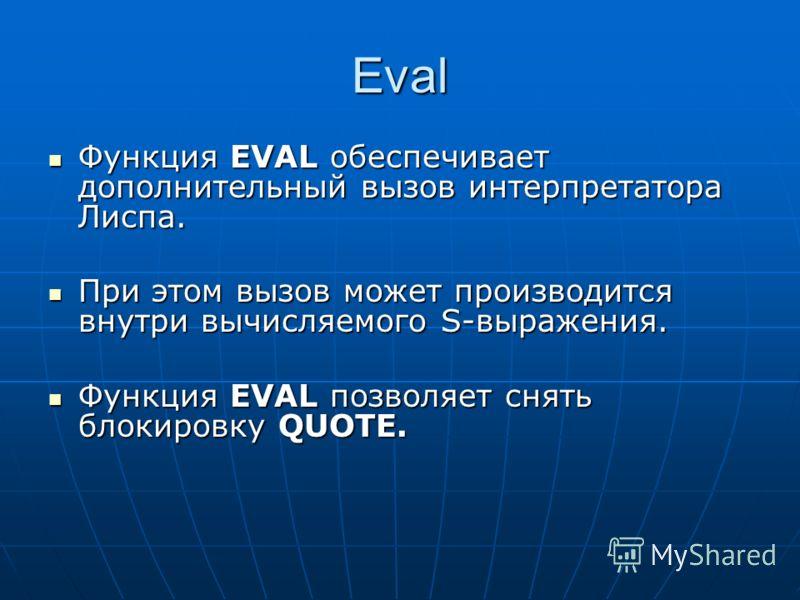 Eval Функция EVAL обеспечивает дополнительный вызов интерпретатора Лиспа. Функция EVAL обеспечивает дополнительный вызов интерпретатора Лиспа. При этом вызов может производится внутри вычисляемого S-выражения. При этом вызов может производится внутри