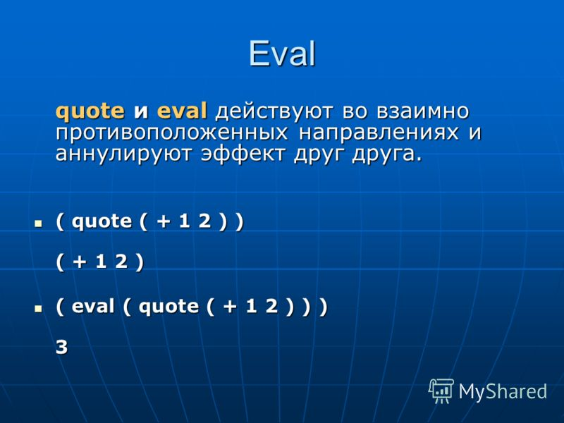 Eval quote и eval действуют во взаимно противоположенных направлениях и аннулируют эффект друг друга. ( quote ( + 1 2 ) ) ( quote ( + 1 2 ) ) ( + 1 2 ) ( eval ( quote ( + 1 2 ) ) ) ( eval ( quote ( + 1 2 ) ) )3