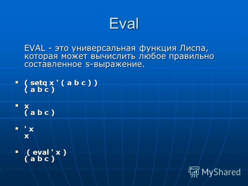 Eval EVAL - это универсальная функция Лиспа, которая может вычислить любое правильно составленное s-выражение. ( setq x ' ( a b c ) ) ( a b c ) ( setq x ' ( a b c ) ) ( a b c ) x ( a b c ) x ( a b c ) ' x x ' x x ( eval ' x ) ( a b c ) ( eval ' x ) (